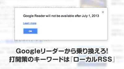 Googleリーダーから乗り換えろ!打開策のキーワードは『ローカルRSS』